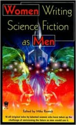 Women Writing Science Fiction As Men - Mike Resnick, Janis Ian, Kay Kenyon, Mercedes Lackey, Severna Park, Susan R. Matthews, Laura Resnick, Jennifer Roberson, Terry McGarry, Kristine Kathryn Rusch, Karen E. Taylor, Leslie What, Linda J. Dunn, Barbara Galler-Smith, Adrienne Gormley, Robyn Herrington, Leah A.