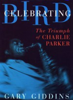 Celebrating Bird: The Triumph Of Charlie Parker - Gary Giddins