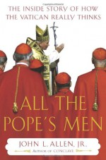 All the Pope's Men: The Inside Story of How the Vatican Really Thinks - John L. Allen Jr.