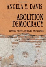 Abolition Democracy: Beyond Prisons, Torture, and Empire - Angela Y. Davis