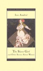 The Slave Girl and Other Stories - Ivo Andrić, Zoran Milutinović, Radmila J. Gorup