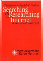 The Information Specialist's Guide to Searching and Researching on the Internet and the World Wide Web - Ernest Ackermann, Karen Hartman