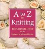 A-Z of Knitting: The Ultimate Guide for the Beginner to Advanced Knitter - Sue Gardner