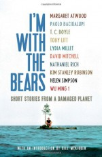 I'm With the Bears: Short Stories from a Damaged Planet - Kim Stanley Robinson, David Mitchell, Nathaniel Rich, T.C. Boyle, Lydia Millet, Bill McKibben, Toby Litt, Helen Simpson, Mark Martin, Wu Ming 1, Paolo Bacigalupi, Margaret Atwood
