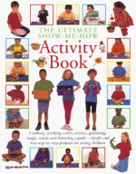 The Ultimate Show Me How Activity Book: Cooking, Painting, Crafts, Science, Gardening, Magic, Music and Throwing a Party - Simple and Fun Step-By-Step - Hermes House, Joanna Lorenz, John Freeman, Peter Butler