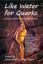 Like Water for Quarks - Ray Bradbury, Greg Bear, Ursula K. Le Guin, Alan M. Clark, Connie Willis, Bruce Taylor, Jay Lake, Jason V. Brock, Elton Elliott