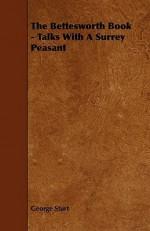 The Bettesworth Book - Talks with a Surrey Peasant - George Sturt