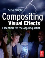 Compositing Visual Effects: Essentials for the Aspiring Artist - Steve Wright
