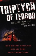 Triptych of Terror: Three Chilling Tales by the Masters of Gay Horror - John Michael Curlovich, David Thomas Lord, Michael Rowe
