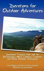 Devotions For Outdoor Adventures: Devotional Thoughts From And For Backpackers, Climbers, Canoeists And Other Outdoor Enthusiasts - Larry Wiggins, Jack Harris, Amy Garascia