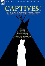 Captives! The Narratives of Seven Women Taken Prisoner by the Plains Indians of the American West - Cynthia Ann Parker, Mary Schwandt, Caroline Harris