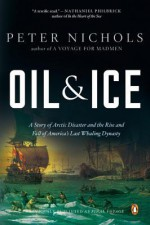 Oil and Ice: A Story of Arctic Disaster and the Rise and Fall of America's Last Whaling Dynasty - Peter Nichols