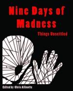 Nine Days of Madness - Chris Allinotte, S.K. Adams, R.S. Bohn, Erin Cole, Marissa Giambelluca, Richard Godwin, Jodi MacArthur, Laurita Miller, Benjamin Sobieck, Amber Taitague, Ann Dothers