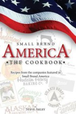 Small Brand America the Cookbook: Recipes from the Companies Featured in the Book Small Brand America - Steve Akley, Mark Hansen