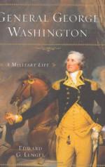 General George Washington: A Military Life - Edward G. Lengel