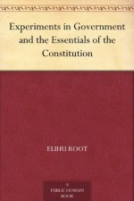 Experiments in Government and the Essentials of the Constitution - Elihu Root