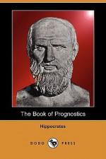 The Book of Prognostics (Dodo Press) - Hippocrates, Francis Adams