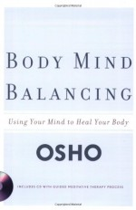 Body Mind Balancing: Using Your Mind to Heal Your Body - Osho
