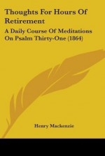 Thoughts for Hours of Retirement: A Daily Course of Meditations on Psalm Thirty-One (1864) - Henry MacKenzie