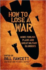 How to Lose a War: More Foolish Plans and Great Military Blunders - Bill Fawcett