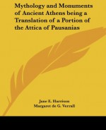 Mythology and Monuments of Ancient Athens Being a Translation of a Portion of the Attica of Pausanias - Pausanias, Margaret de Gaudrion Merrifield Verrall, Jane Ellen Harrison