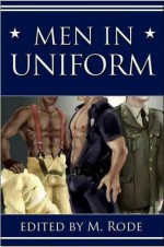 Men in Uniform I (includes: Firefighters, #3) - M. Rode, Jane Davitt, Kiernan Kelly, Kara Larson, Syd McGinley, Julia Talbot, Cat Kane, C.B. Potts, Sean Michael, Alex Draven, Tory Temple, Cindy Rosenthal, Willa Okati, Teresa Noelle Roberts, Angelia Sparrow, Jennifer Joyce, Vic Winter, Alexa Snow