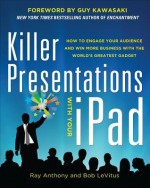 Killer Presentations with Your iPad: How to Engage Your Audience and Win More Business with the World's Greatest Gadget - Ray Anthony, Bob LeVitus