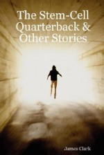 The Stem-Cell Quarterback & Other Stories - James Clark