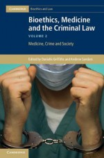 Bioethics, Medicine and the Criminal Law - Danielle Griffiths, Andrew Sanders