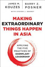 Making Extraordinary Things Happen in Asia: Applying the Five Practices of Exemplary Leadership - James M. Kouzes, Barry Z. Posner, Steven J Dekrey