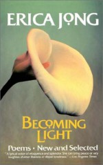 Becoming Light: Poems New and Selected - Erica Jong