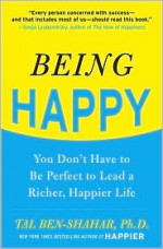 Being Happy: You Don't Have to Be Perfect to Lead a Richer, Happier Life - Tal Ben-Shahar