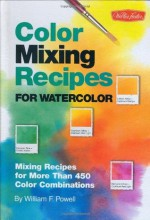 Color Mixing Recipes for Watercolor: Mixing recipes for more than 400 color combinations - William F. Powell