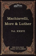 Machiavelli, More & Luther: The Five Foot Shelf of Classics, Vol. XXXVI (in 51 Volumes) - Niccolò Machiavelli, Thomas More, Charles William Eliot