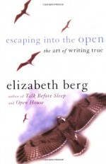 Escaping into the Open: The Art of Writing True - Elizabeth Berg