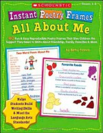 Instant Poetry Frames: All About Me: 40 Fun & Easy Reproducible Poetry Frames That Give Children the Support They Need to Write About Friendship, Family, Favorites & More (Teaching Resources) - Betsy Franco