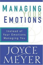 Managing Your Emotions: Instead of Your Emotions Managing You - Joyce Meyer