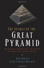 The Secret of the Great Pyramid: How One Man's Obsession Led to the Solution of Ancient Egypt's Greatest Mystery - Bob Brier, Jean-Pierre Houdin