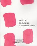 Il sublime visionario - Arthur Rimbaud, Roberto Rossi Precerutti, Nicola Crocetti