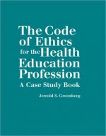 The Code of Ethics for the Health Education Profession: A Case Study Book - Jerrold S. Greenberg