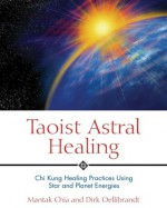 Taoist Astral Healing: Chi Kung Healing Practices Using Star and Planet Energies - Mantak Chia