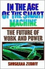 In The Age Of The Smart Machine: The Future Of Work And Power - Shoshana Zuboff