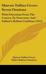 Marcus Tullius Cicero Seven Orations: With Selections From The Letters, De Senectute, And Sallust's Bellum Catilinae - Cicero, Sallust, Walter Balfour Gunnison, Walter Scott Harley