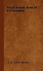 Vergil Aeneid, Book III - A Translation - Virgil, A.A. Irwin Nesbitt