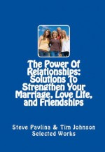 The Power Of Relationships: Solutions To Strengthen Your Marriage, Love Life, and Friendships (Effective Ways To Unlock The Power Of Your Relationships) - Steve Pavlina, Tim Johnson