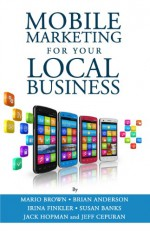 Mobile Marketing for Your Local Business - Mario Brown, Brian Anderson, Susan Banks, Irina Finkler, Jack Hopman, Jeff Cepuran, Winter S, Jason Stepp