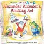 Alexander Anteater's Amazing Act (Animal Antics A to Z) - Barbara deRubertis, R.W. Alley