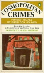 Cosmopolitan Crimes : Foreign Rivals of Sherlock Holmes - Hugh Greene, Grant Allen, Christopher Dilke, E. Phillips Oppenheim, Hesketh Hesketh-Prichard, George Griffith, Arnold Bennett, Robert Barr, Jacques Futrelle, Maurice Leblanc, Palle Rosenkrantz, Michael Meyer, Balduin Groller