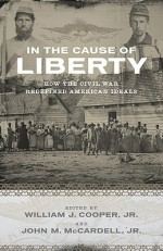 In the Cause of Liberty: How the Civil War Redefined American Ideals - William J. Cooper Jr., John M. McCardell Jr.