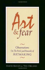 Art and Fear: Observations on the Perils (and Rewards) of Artmaking - David Bayles, Ted Orland